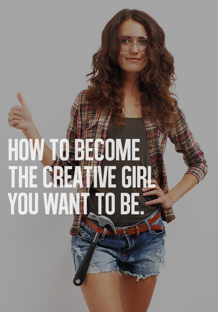 Learn how to become the creative girl you want to be.