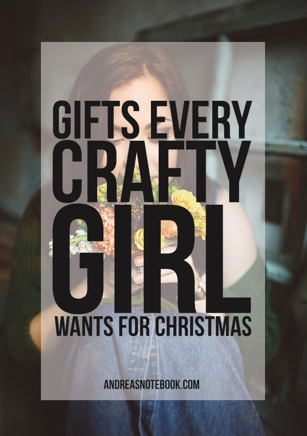 The ultimate list of gifts for crafty girls - What would you add??