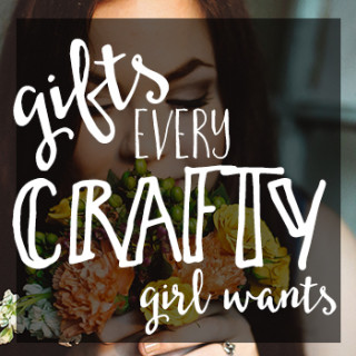 Gifts Every Crafty Girl Wants