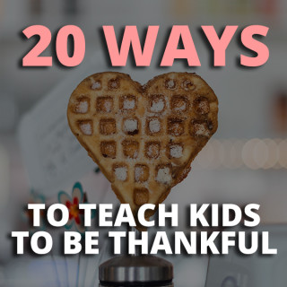 20 Ways to Teach Kids to Be Thankful