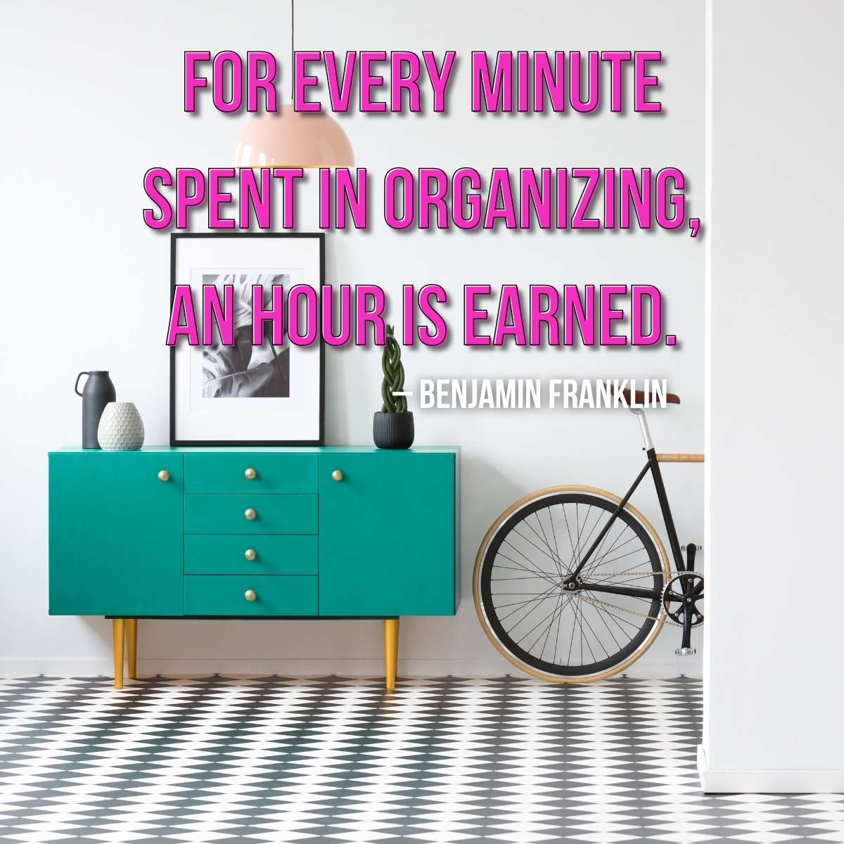 "image of teal buffet chest of drawers next to an old fashioned bicycle with black and white tile floors. Quote on image says ""For every minute spent in organizing an hour is earned"" by Benjamin Franklin - decluttering your home printable checklist for a messy house spring cleaning checklist post"